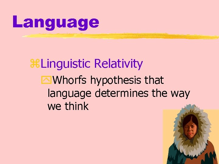 Language z. Linguistic Relativity y. Whorfs hypothesis that language determines the way we think