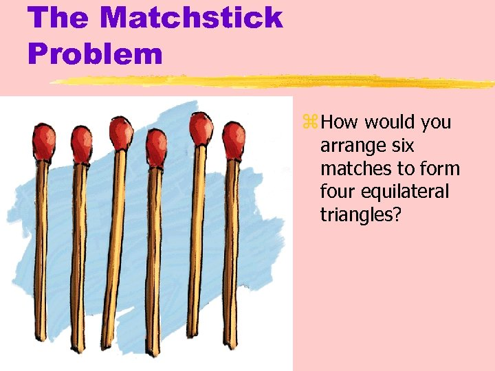 The Matchstick Problem z How would you arrange six matches to form four equilateral