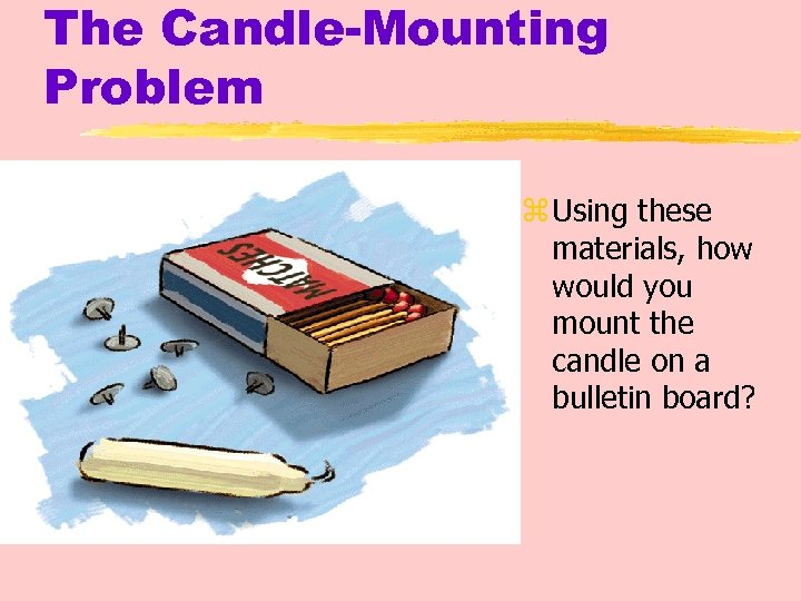The Candle-Mounting Problem z Using these materials, how would you mount the candle on
