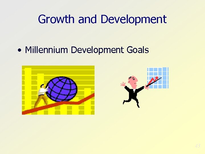 Growth and Development • Millennium Development Goals 43