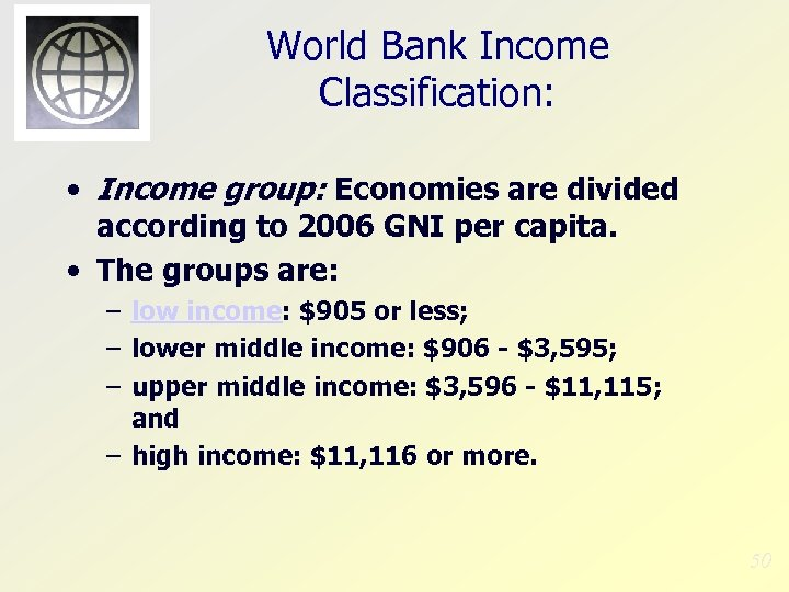 World Bank Income Classification: • Income group: Economies are divided according to 2006 GNI