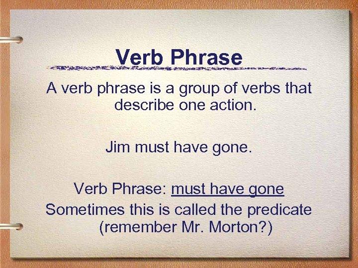 Verb Phrase A verb phrase is a group of verbs that describe one action.