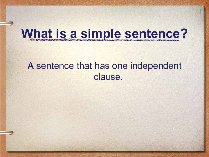 What is a simple sentence? A sentence that has one independent clause.