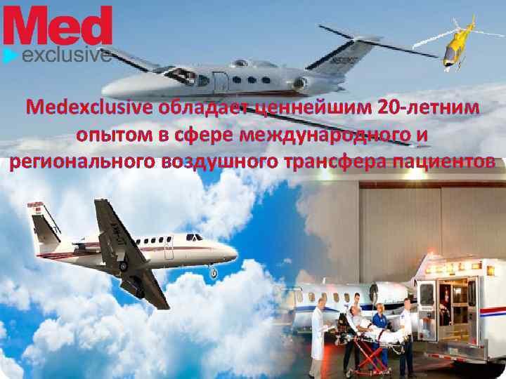Medexclusive обладает ценнейшим 20 -летним опытом в сфере международного и регионального воздушного трансфера пациентов