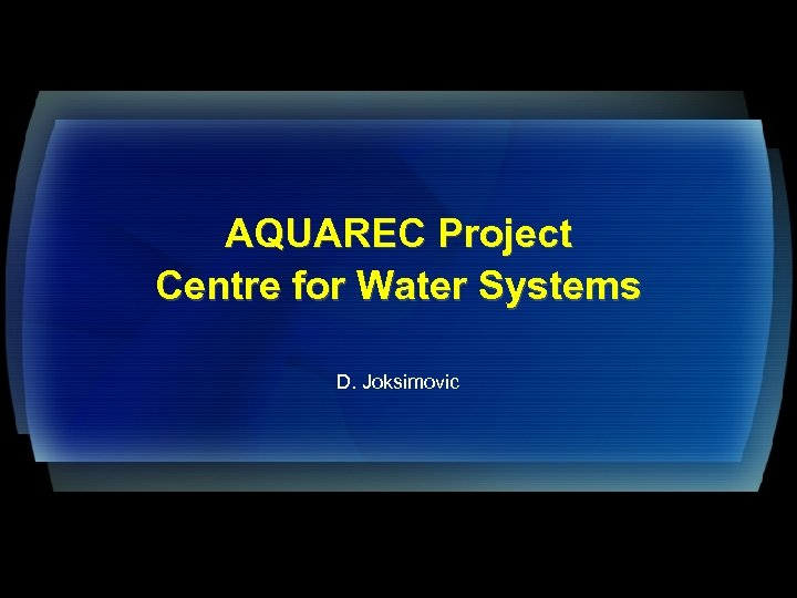 AQUAREC Project Centre for Water Systems D. Joksimovic