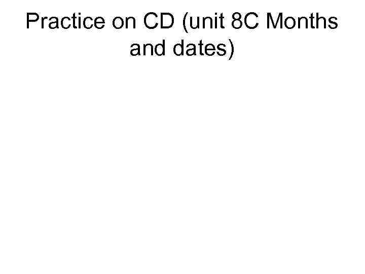 Practice on CD (unit 8 C Months and dates)