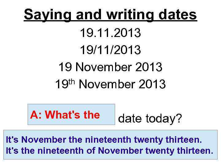 Saying and writing dates 19. 11. 2013 19/11/2013 19 November 2013 th November 2013