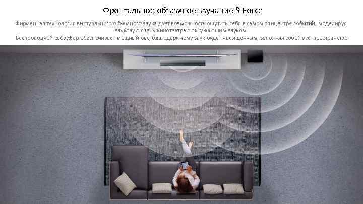 Фронтальное объемное звучание S-Force Фирменная технология виртуального объемного звука дает возможность ощутить себя в