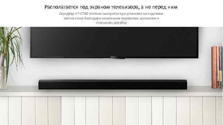 Располагается под экраном телевизора, а не перед ним Саундбар HT-CT 80 отлично смотрится при