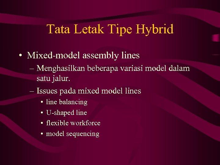 Tata Letak Tipe Hybrid • Mixed-model assembly lines – Menghasilkan beberapa variasi model dalam
