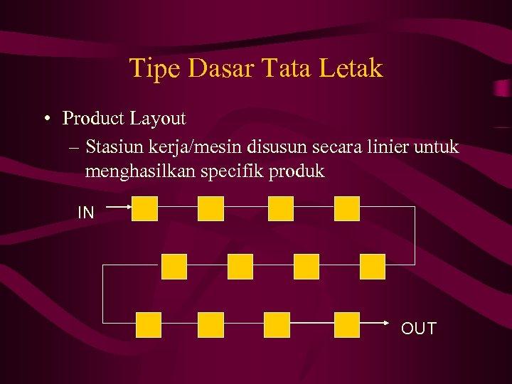 Tipe Dasar Tata Letak • Product Layout – Stasiun kerja/mesin disusun secara linier untuk