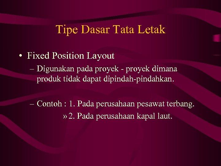 Tipe Dasar Tata Letak • Fixed Position Layout – Digunakan pada proyek - proyek