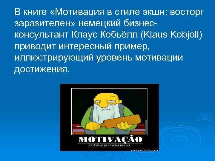 В книге «Мотивация в стиле экшн: восторг заразителен» немецкий бизнесконсультант Клаус Кобьёлл (Klaus