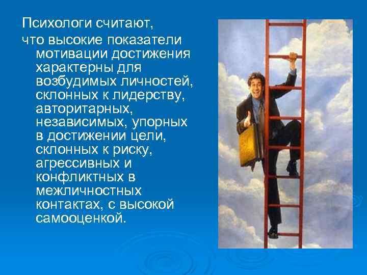 Психологи считают, что высокие показатели мотивации достижения характерны для возбудимых личностей, склонных к лидерству,