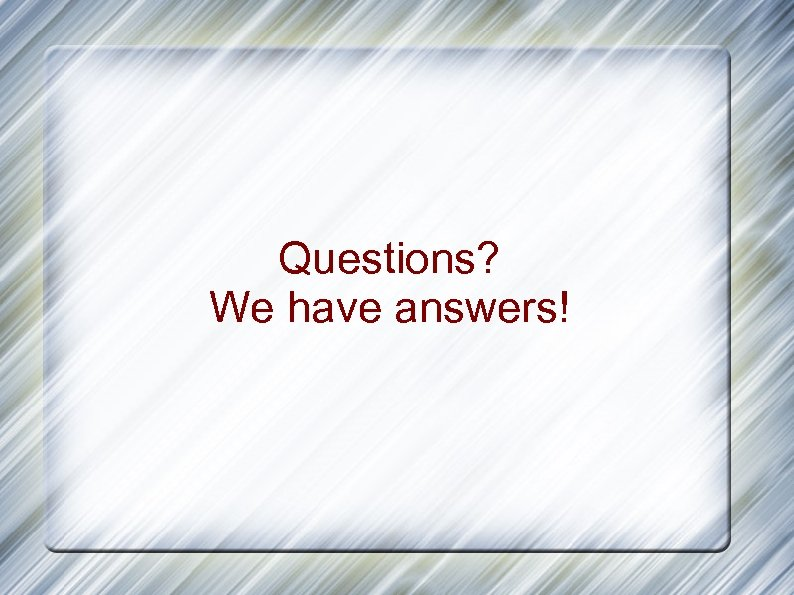 Questions? We have answers!