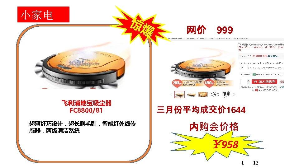 小家电 惊爆 飞利浦地宝吸尘器 FC 8800/81 超薄纤巧设计,超长侧毛刷,智能红外线传 感器,两级清洁系统 网价 999 三月份平均成交价 1644 内购会价格 ¥ 958