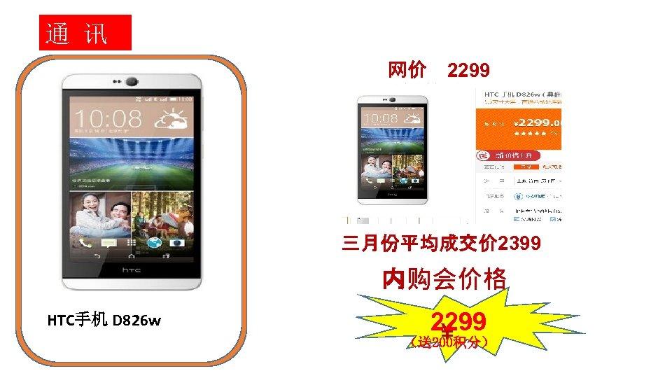 通 讯 网价 2299 三月份平均成交价 2399 内购会价格 HTC手机 D 826 w 2299 ¥ (送200积分)