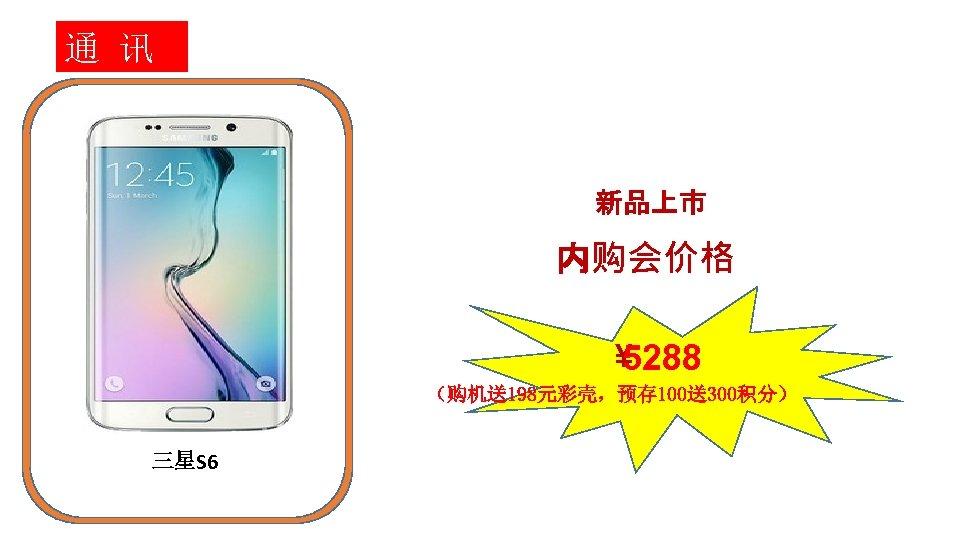 通 讯 新品上市 内购会价格 ¥ 5288 (购机送198元彩壳,预存 100送300积分) 三星S 6