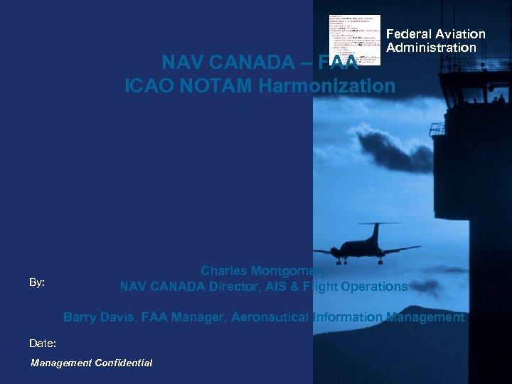 Federal Aviation Administration NAV CANADA – FAA ICAO NOTAM Harmonization By: Charles Montgomery NAV