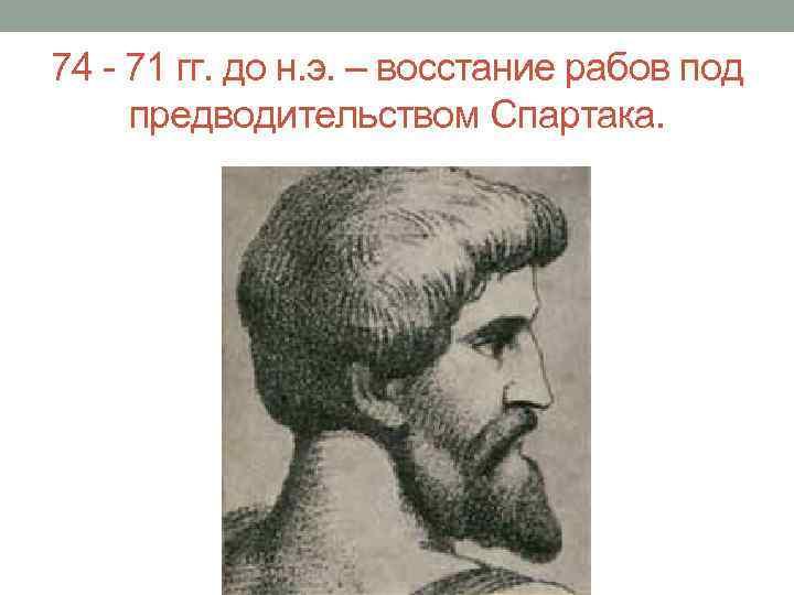 74 - 71 гг. до н. э. – восстание рабов под предводительством Спартака.