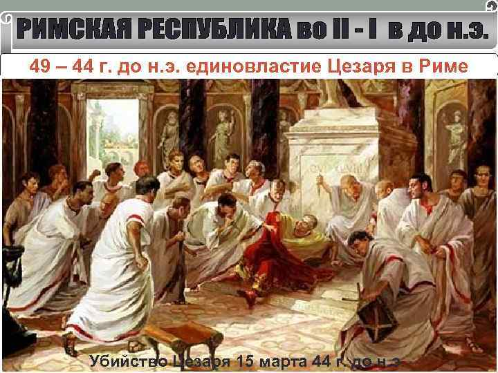 49 – 44 г. до н. э. единовластие Цезаря в Риме Консул на 10