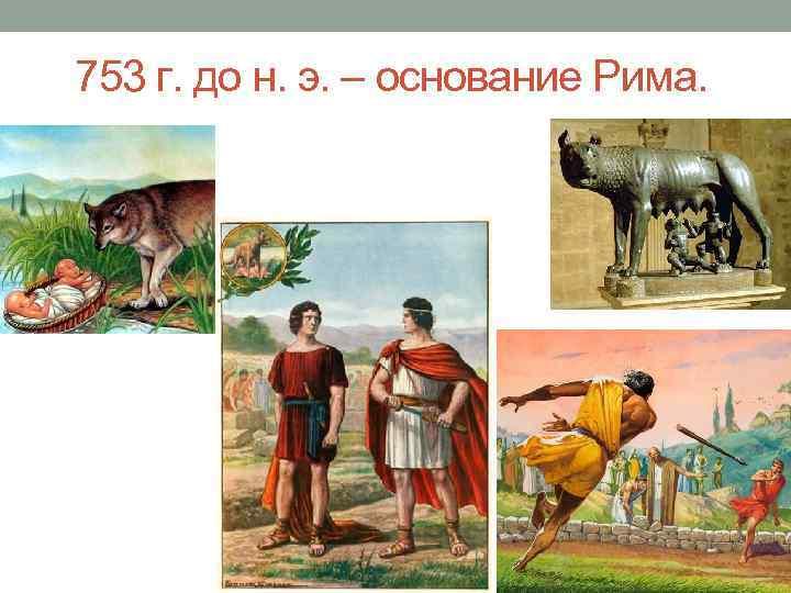 753 г. до н. э. – основание Рима.
