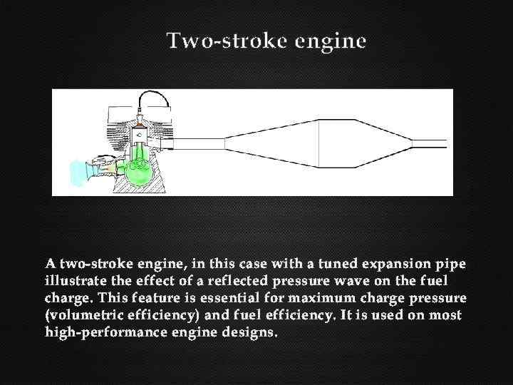 Two-stroke engine A two-stroke engine, in this case with a tuned expansion pipe illustrate