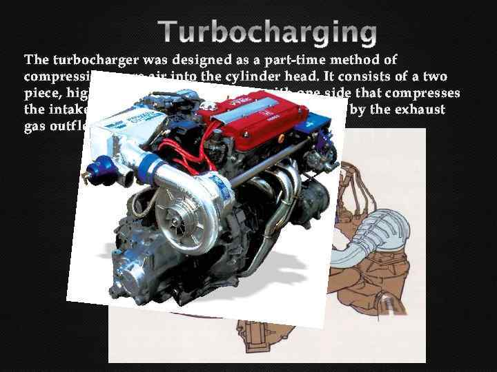 The turbocharger was designed as a part-time method of compressing more air into the