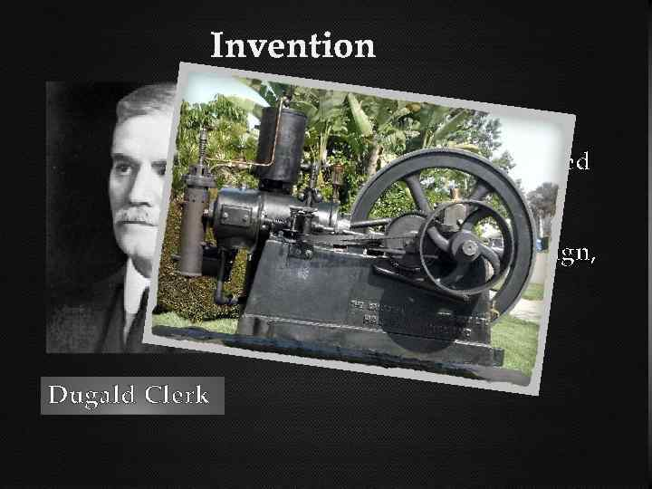 Invention of the twostroke cycle is attributed to Scottish engineer Dugald Clerk who in