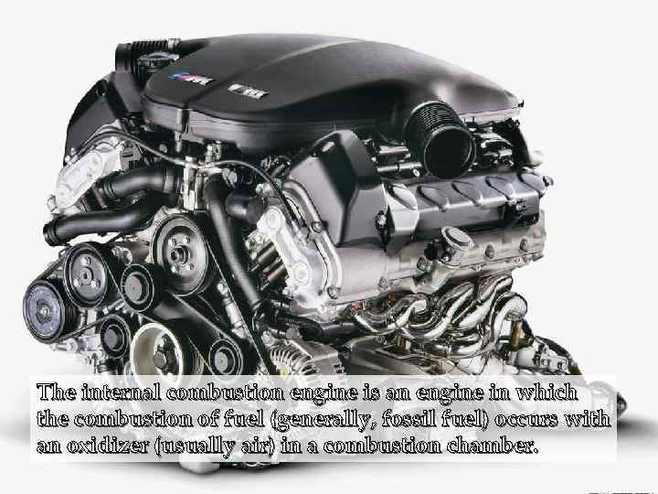 The internal combustion engine is an engine in which the combustion of fuel (generally,