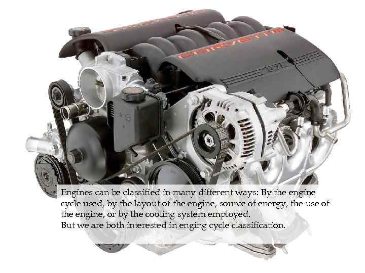 Engines can be classified in many different ways: By the engine cycle used, by