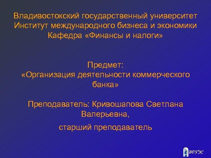 Владивостокский государственный университет Институт международного бизнеса и экономики Кафедра «Финансы и налоги» Предмет: «Организация