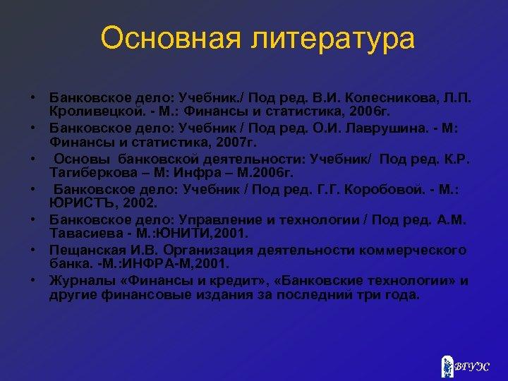 Основная литература • Банковское дело: Учебник. / Под ред. В. И. Колесникова, Л. П.