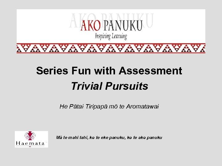 Series Fun with Assessment Trivial Pursuits He Pātai Tiripapā mō te Aromatawai Mā te