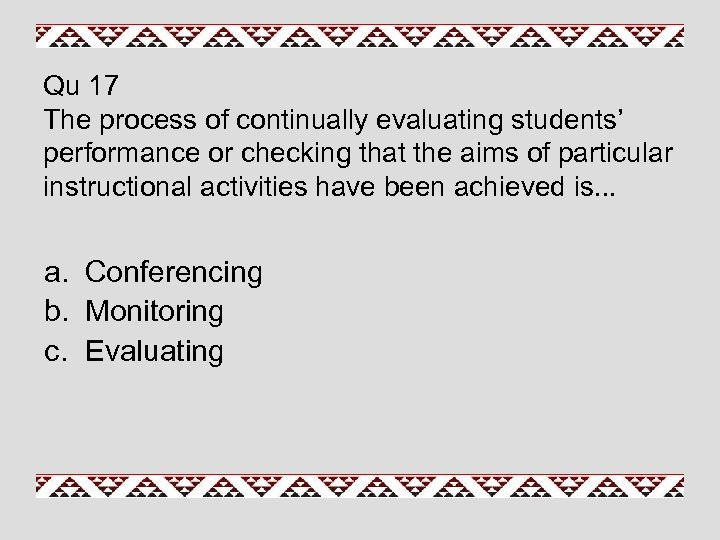 Qu 17 The process of continually evaluating students' performance or checking that the aims