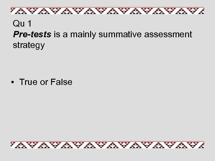 Qu 1 Pre-tests is a mainly summative assessment strategy • True or False