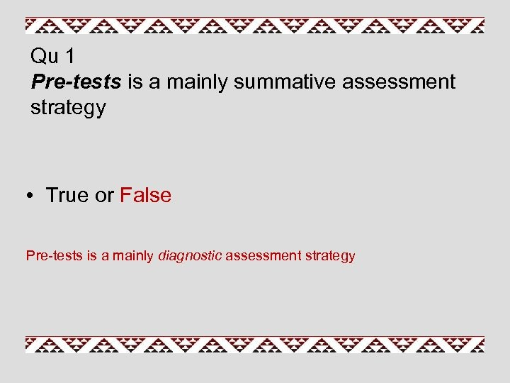 Qu 1 Pre-tests is a mainly summative assessment strategy • True or False Pre-tests