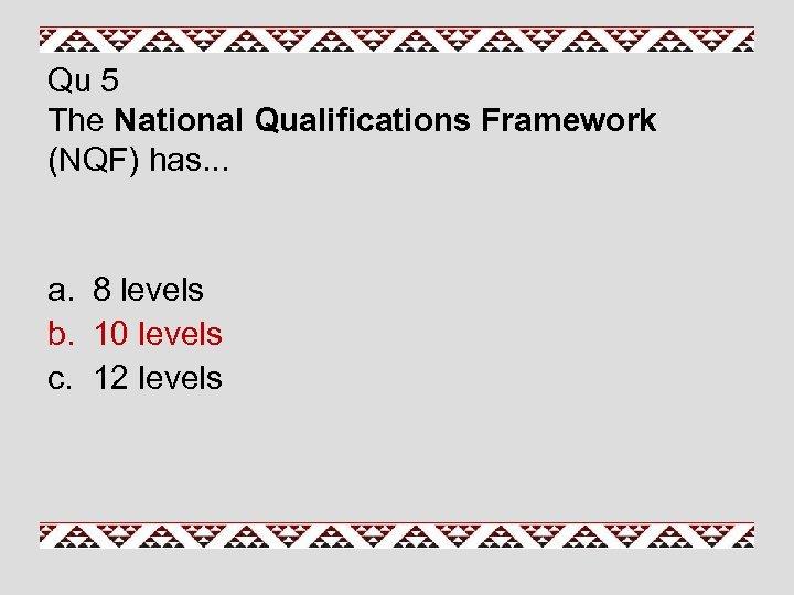 Qu 5 The National Qualifications Framework (NQF) has. . . a. 8 levels b.