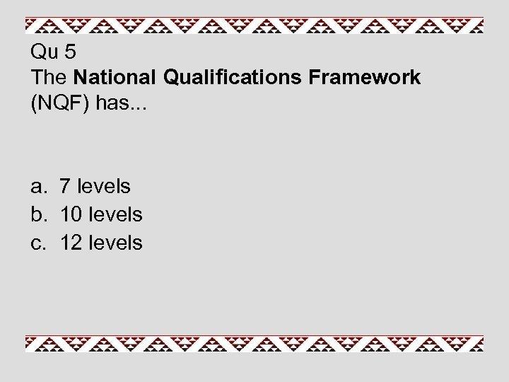 Qu 5 The National Qualifications Framework (NQF) has. . . a. 7 levels b.
