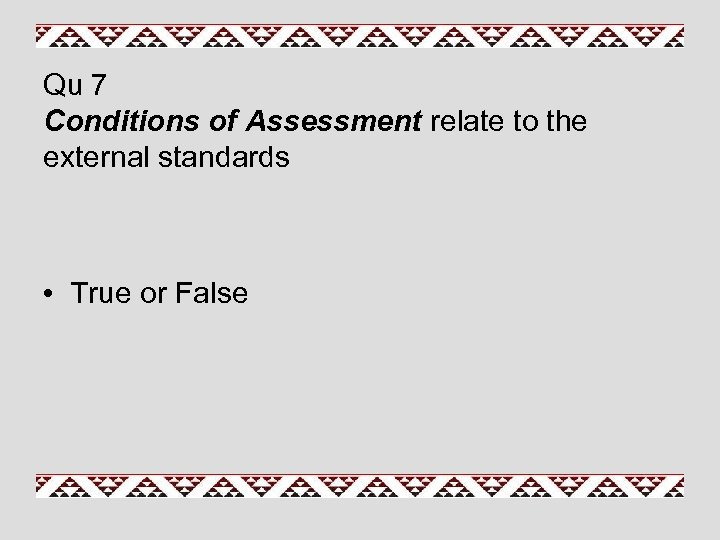 Qu 7 Conditions of Assessment relate to the external standards • True or False