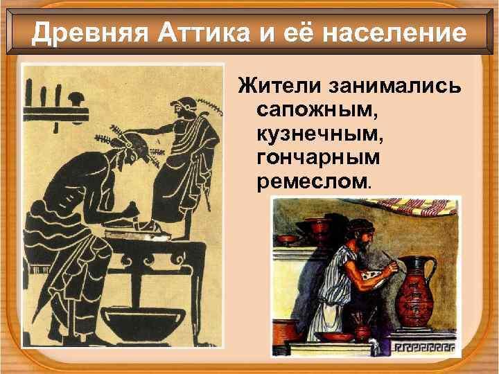 Древняя Аттика и её население Жители занимались сапожным, кузнечным, гончарным ремеслом.
