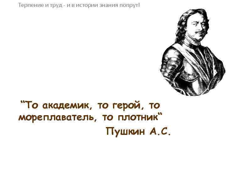 """Терпение и труд - и в истории знания попрут! """"То академик, то герой, то"""