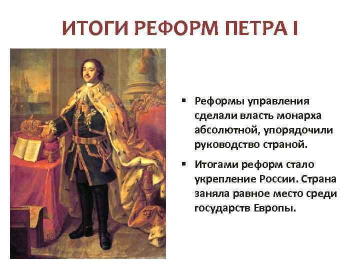 ИТОГИ РЕФОРМ ПЕТРА I § Реформы управления сделали власть монарха абсолютной, упорядочили руководство страной.