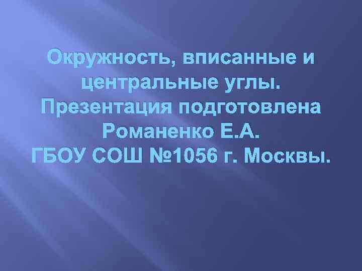 Окружность, вписанные и центральные углы. Презентация подготовлена Романенко Е. А. ГБОУ СОШ № 1056