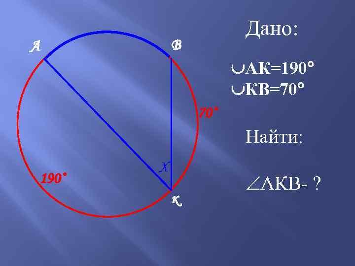 Дано: В А АК=190 КВ=70 70˚ Найти: 190˚ Х к АКВ- ?