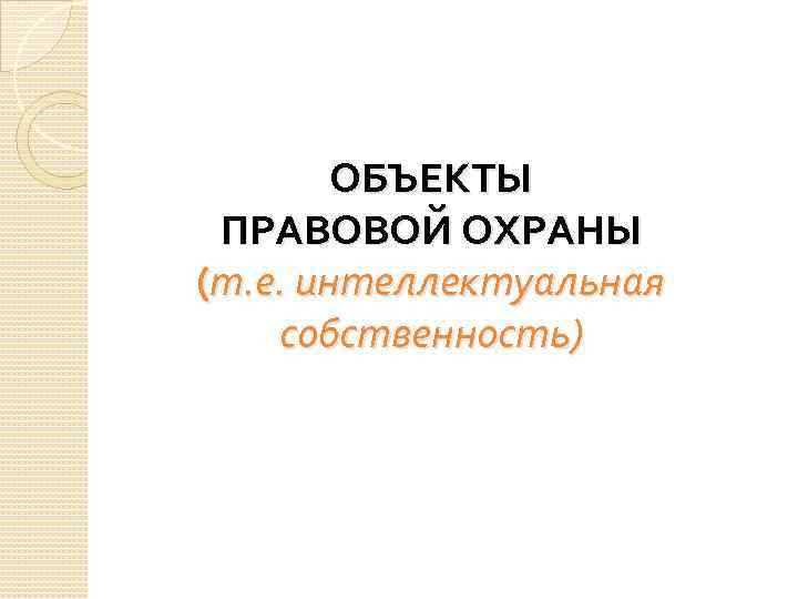 ОБЪЕКТЫ ПРАВОВОЙ ОХРАНЫ (т. е. интеллектуальная собственность)