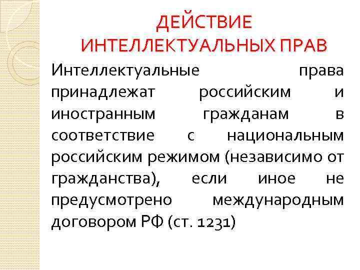 ДЕЙСТВИЕ ИНТЕЛЛЕКТУАЛЬНЫХ ПРАВ Интеллектуальные права принадлежат российским и иностранным гражданам в соответствие с национальным