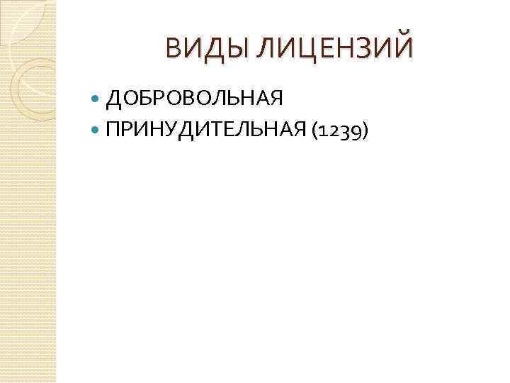 ВИДЫ ЛИЦЕНЗИЙ ДОБРОВОЛЬНАЯ ПРИНУДИТЕЛЬНАЯ (1239)