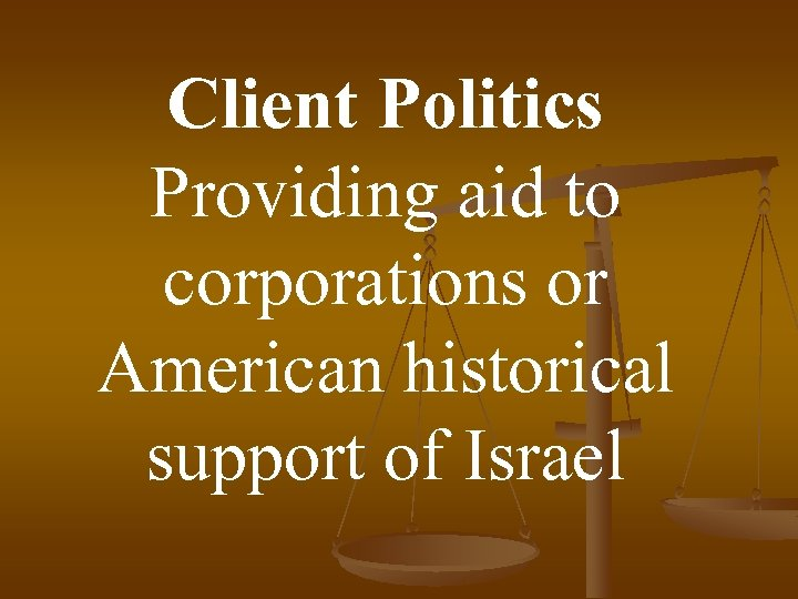 Client Politics Providing aid to corporations or American historical support of Israel