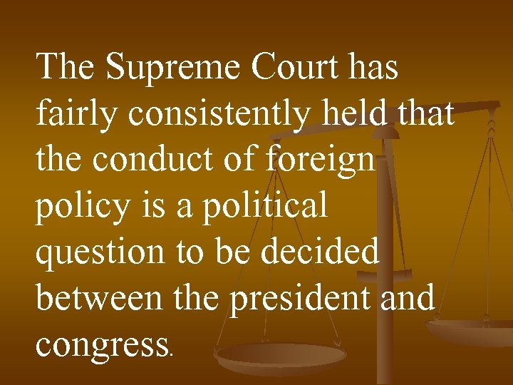 The Supreme Court has fairly consistently held that the conduct of foreign policy is